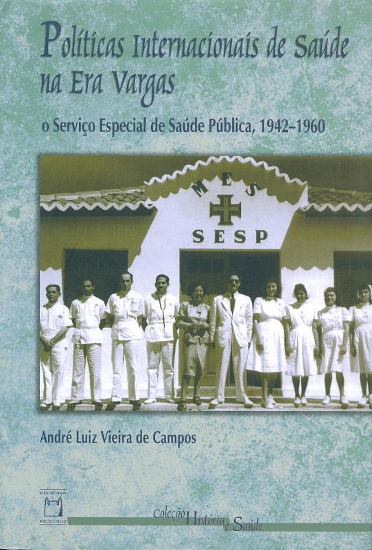 Políticas Internacionais de Saúde na Era Vargas: o Serviço Especial de Saúde Pública, 1942-1960  - Livraria Virtual da Editora Fiocruz