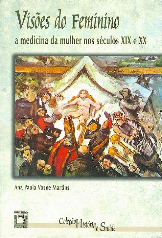 Visões do Feminino: a medicina da mulher nos séculos XIX e XX  - Livraria Virtual da Editora Fiocruz