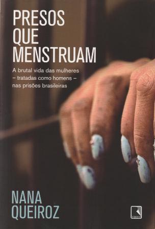 Presos que Menstruam - A Brutal Vida das mulheres Tratadas como Homens nas Prisões Brasileiras