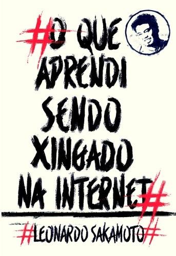 O Que Aprendi Sendo Xingado na Internet - Leonardo Sakamoto  - LiteraRUA