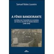 A FÊNIX BANDEIRANTE - HISTÓRIA DAS TRADIÇÕES DA ACADEMIA DE POLÍCIA MILITAR DO BARRO BRANCO (1906-1978) <br> Samuel Robes Loureiro