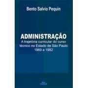 ADMINISTRAÇÃO: A TRAJETÓRIA CURRICULAR DO CURSO TÉCNICO NO ESTADO DE SÃO PAULO 1969 A 1982<br> Bento Salvio Pequin