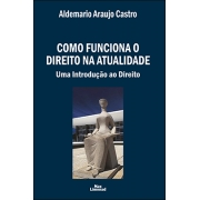 COMO FUNCIONA O DIREITO NA ATUALIDADE<br>Uma Introdução ao Direito<br>Aldemario Araujo Castro