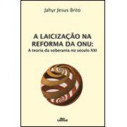 A LAICIZAÇÃO NA REFORMA DA ONU: A TEORIA DA SOBERANIA NO SÉCULO XXI <br> Jahyr Jesus Brito