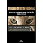 A TUTELA PREVENTIVA NA PROTEÇÃO DOS ANIMAIS <br> Lucia Frota Pestana de Aguiar