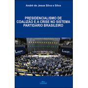 PRESIDENCIALISMO DE COALIZÃO E A CRISE NO SISTEMA PARTIDÁRIO BRASILEIRO<br>André de Jesus Silva e Silva