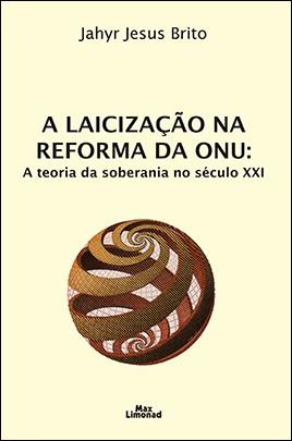 A LAICIZAÇÃO NA REFORMA DA ONU: A TEORIA DA SOBERANIA NO SÉCULO XXI <br> Jahyr Jesus Brito  - LIVRARIA MAX LIMONAD