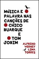 MÚSICA E PALAVRA NAS CANÇÕES DE CHICO BUARQUE E TOM JOBIM <br> Alfredo Werney Lima Torres  - LIVRARIA MAX LIMONAD