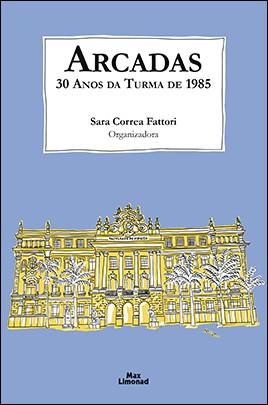 ARCADAS: 30 ANOS DA TURMA DE 1985 <br> Sara Corrêa Fattori (Organizadora)  - LIVRARIA MAX LIMONAD
