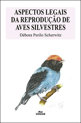 ASPECTOS LEGAIS DA REPRODUÇÃO DE AVES SILVESTRES<br>Débora Perilo Scherwitz   - LIVRARIA MAX LIMONAD