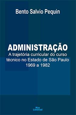 ADMINISTRAÇÃO: A TRAJETÓRIA CURRICULAR DO CURSO TÉCNICO NO ESTADO DE SÃO PAULO 1969 A 1982<br> Bento Salvio Pequin  - LIVRARIA MAX LIMONAD