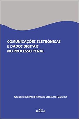 COMUNICAÇÕES ELETRÔNICAS E DADOS DIGITAIS NO PROCESSO PENAL <br> Gregório Edoardo Raphael Selingardi Guardia