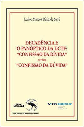"""DECADÊNCIA E O PANÓPTICO DA DCTF: """"CONFISSÃO DA DÍVIDA"""" versus """"CONFISSÃO DA DÚVIDA"""" <br> Formato PAPEL<br> Eurico Marcos Diniz de Santi"""