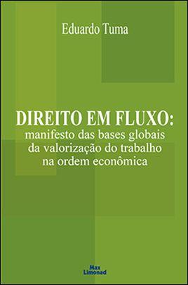 DIREITO EM FLUXO: MANIFESTO DAS BASES GLOBAIS DA VALORIZAÇÃO DO TRABALHO NA ORDEM ECONÔMICA <br> Eduardo Tuma