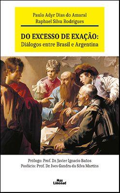 DO EXCESSO DE EXAÇÃO: DIÁLOGOS ENTRE BRASIL E ARGENTINA<br>Paulo Adyr Dias do Amaral<br>Raphael Silva Rodrigues  - LIVRARIA MAX LIMONAD
