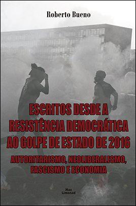 ESCRITOS DESDE A RESISTÊNCIA DEMOCRÁTICA AO GOLPE DE ESTADO DE 2016: AUTORITARISMO, NEOLIBERALISMO, FASCISMO E ECONOMIA<br>Roberto Bueno  - LIVRARIA MAX LIMONAD