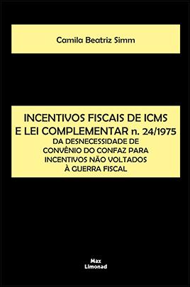 INCENTIVOS FISCAIS DE ICMS E LEI COMPLEMENTAR n. 24/1975:<br> DA DESNECESSIDADE DE CONVÊNIO DO CONFAZ PARA INCENTIVOS NÃO VOLTADOS À GUERRA FISCAL<br>Camila Beatriz Simm  - LIVRARIA MAX LIMONAD