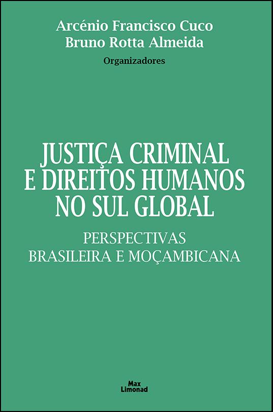 JUSTIÇA CRIMINAL E DIREITOS HUMANOS NO SUL GLOBAL:<br>PERSPECTIVAS BRASILEIRA E MOÇAMBICANA PROVA_JUSTIÇA<br>Arcénio Francisco Cuco<br>Bruno Rotta Almeida<br>Organizadores  - LIVRARIA MAX LIMONAD