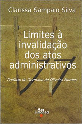 LIMITES À INVALIDAÇÃO DOS ATOS ADMINISTRATIVOS <br> Clarissa Sampaio Silva