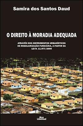 O DIREITO À MORADIA ADEQUADA: ATRAVÉS DOS INSTRUMENTOS URBANÍSTICOS DE REGULARIZAÇÃO FUNDIÁRIA, A PARTIR DA LEI N. 11.977/2009 <br> Samira dos Santos Daud
