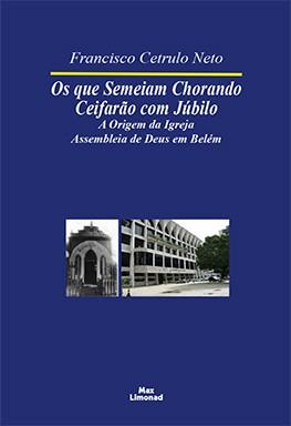OS QUE SEMEIAM CHORANDO CEIFARÃO COM JÚBILO: A ORIGEM DA IGREJA ASSEMBLEIA DE DEUS EM BELÉM <br> Francisco Cetrulo Neto  - LIVRARIA MAX LIMONAD