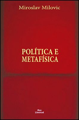 POLÍTICA E METAFÍSICA <br> Miroslav Milovic  - LIVRARIA MAX LIMONAD