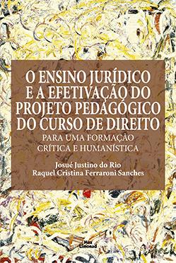 O ENSINO JURÍDICO E A EFETIVAÇÃO DO PROJETO PEDAGÓGICO DO CURSO DE DIREITO: PARA UMA FORMAÇÃO CRÍTICA E HUMANÍSTICA<br> Josué Justino do Rio<br> Raquel Cristina Ferraroni Sanches  - LIVRARIA MAX LIMONAD