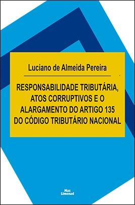 RESPONSABILIDADE TRIBUTÁRIA, ATOS CORRUPTIVOS E O ALARGAMENTO DO ARTIGO 135 DO CÓDIGO TRIBUTÁRIO NACIONAL<br>LUCIANO DE ALMEIDA PEREIRA