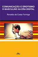 COMUNICAÇÃO E EROTISMO O MASCULINO NA ERA DIGITAL <br> Ronaldo da Costa Formiga  - LIVRARIA MAX LIMONAD