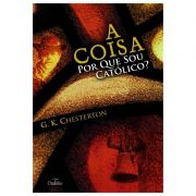 A Coisa: Por que sou Católico - G. K. Chesterton