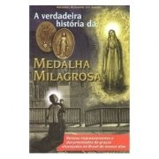 A Verdadeira História da Medalha Milagrosa - Armando A. dos Santos