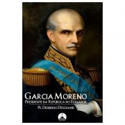 Garcia Moreno: Presidente da República do Equador - Pe. Desiderio Deschand