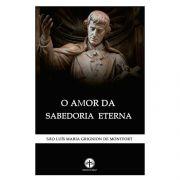 O Amor da Sabedoria Eterna - S. Luís Maria Grignion de Montfort