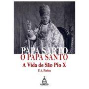 Papa Sarto, o Papa Santo: A Vida de São Pio X - F. A. Forbes