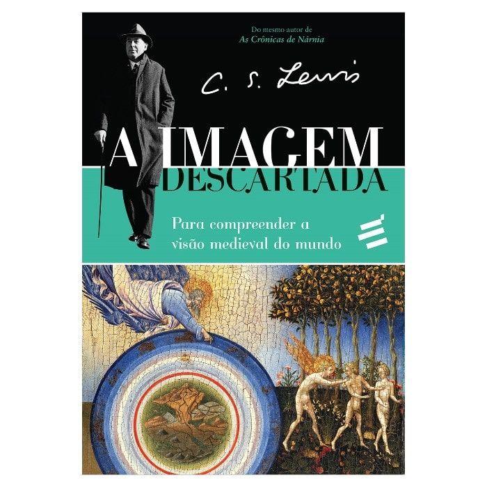 A Imagem Descartada: Para Compreender a Visão Medieval do Mundo - C. S. Lewis