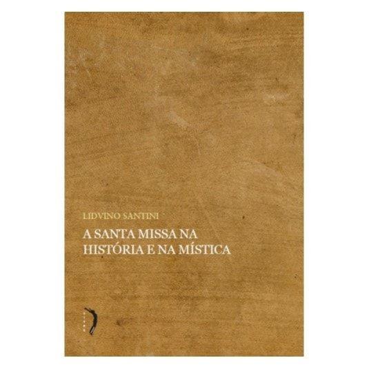 A Santa Missa Na História e Na Mística - Lidvino Santini