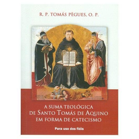 A Suma Teológica de Santo Tomás de Aquino em Forma de Catecismo - Pe. Tomás Pègues