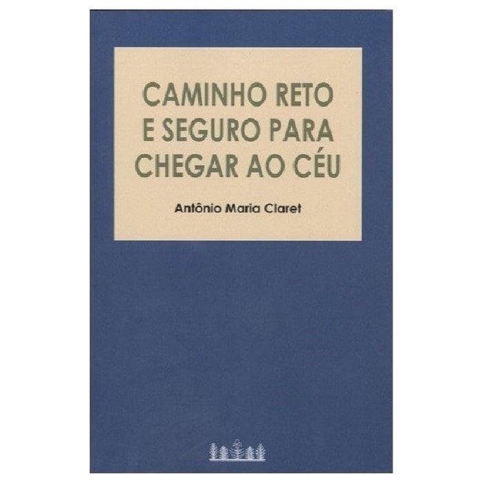 Caminho Reto e Seguro para Chegar ao Céu - Antônio Maria Claret