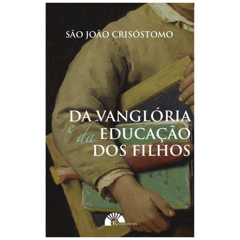 Da Vanglória e da Educação dos Filhos - S. João Crisóstomo