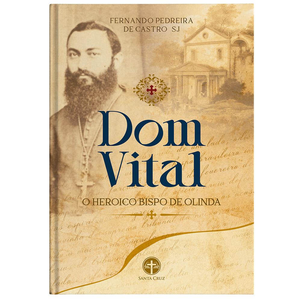 Dom Vital: O Heroico Bispo de Olinda - Pe. Fernando P. de Castro