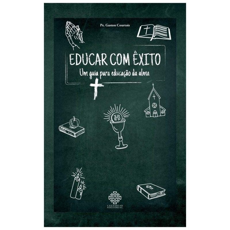 Educar com Êxito: Um Guia para Educação da Alma - Pe. Gaston Courtois