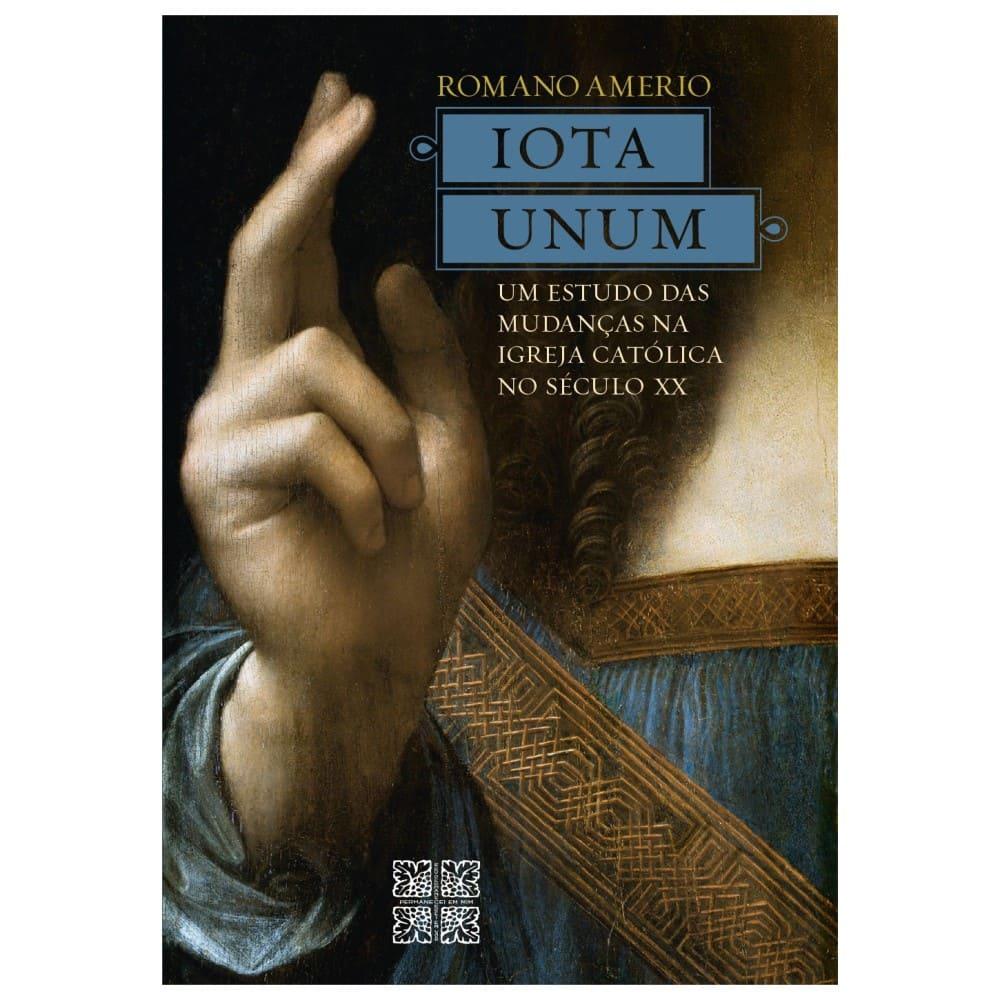 Iota Unum: Um Estudo das Mudanças na Igreja Católica no Século XX - Romano Amerio