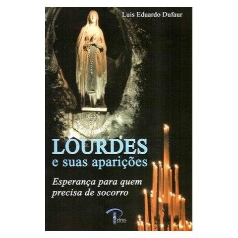 Lourdes e suas Aparições: Esperança Para Quem Precisa de Socorro - Luis Eduardo Dufaur