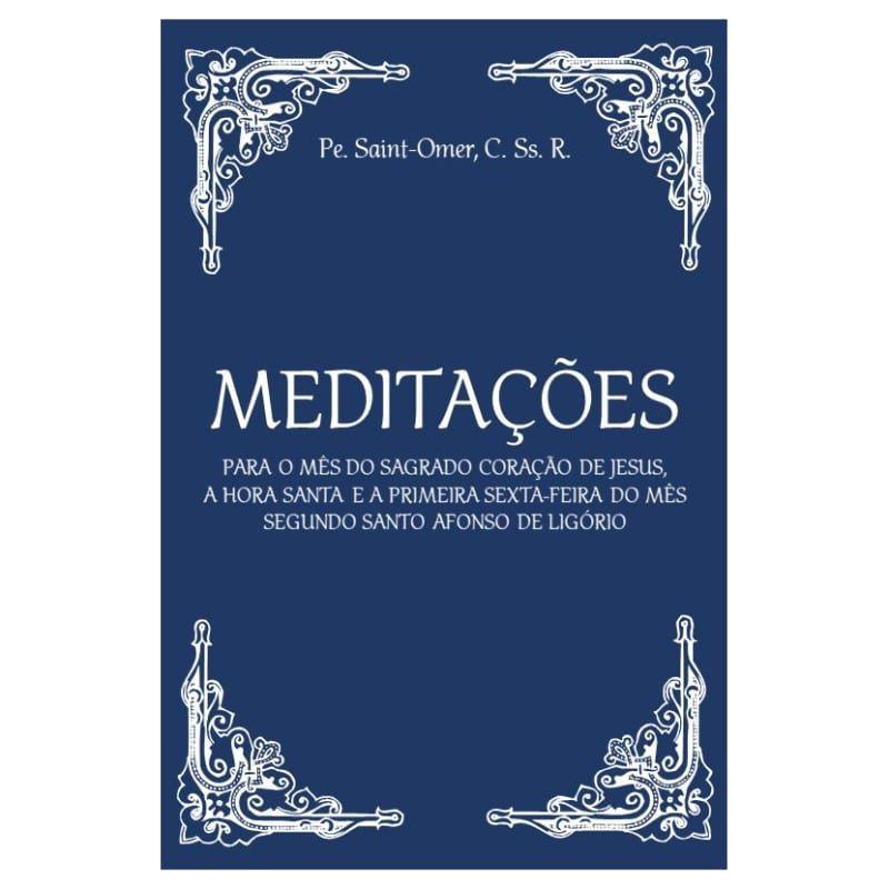 Meditações para o Mês do Sagrado Coração de Jesus, a Hora Santa e a Primeira Sexta-Feira do mês: Segundo Santo Afonso de Ligório - Pe. Saint-Omer