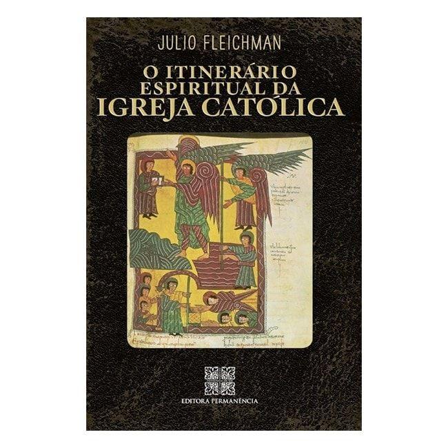 O Itinerário Espiritual da Igreja Católica - Julio Fleichman