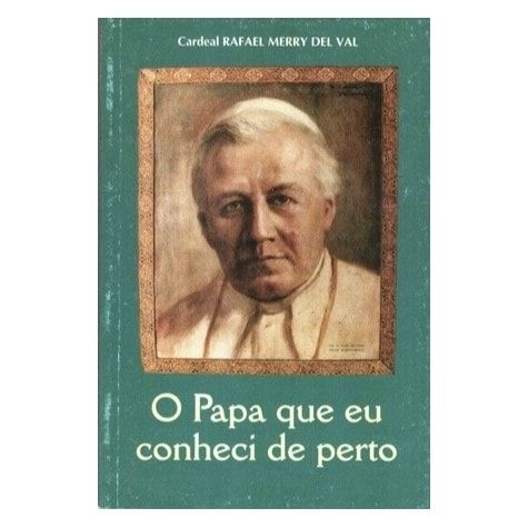 O Papa Que Eu Conheci de Perto - Cardeal Rafael Merry del Val
