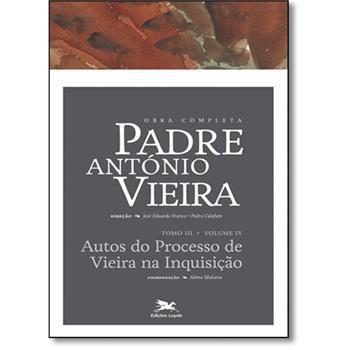 P. António Vieira - Obra completa - Tomo 3 - Vol. IV: Autos do Processo da Inquisição