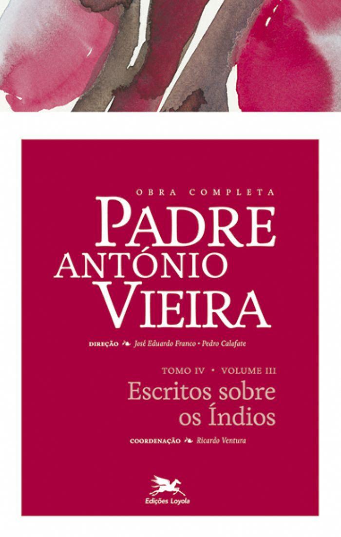 P. António Vieira - Obra completa - Tomo 4 - Vol. III: Escritos Sobre os Índios