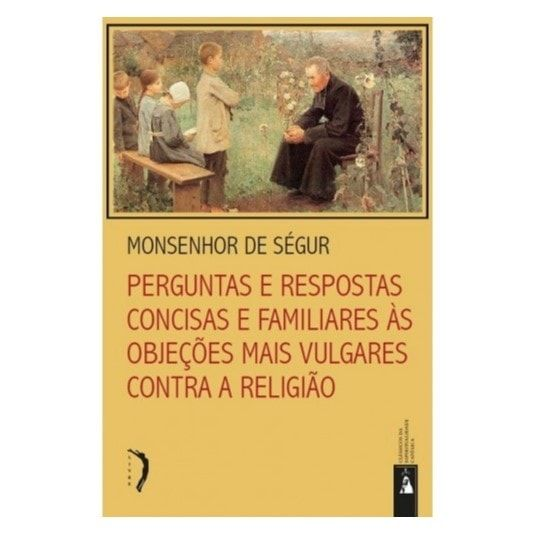 Perguntas e Respostas Concisas e Familiares às Objeções mais Vulgares contra a Religião - Mons. de Ségur