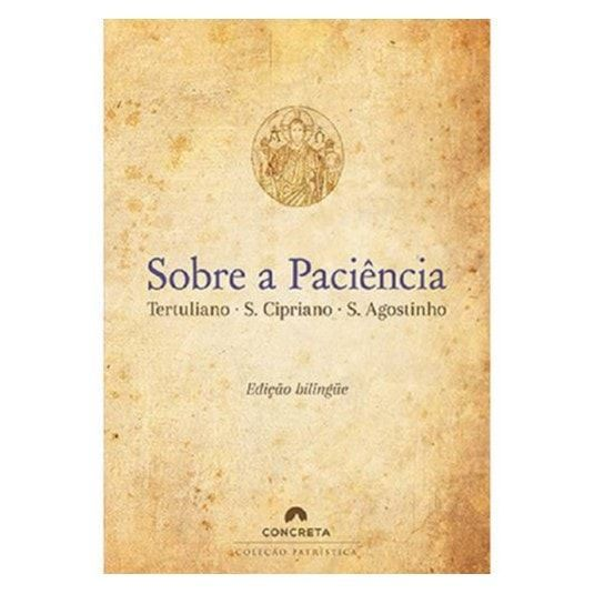 Sobre a Paciência - S. Agostinho, S. Cipriano, Tertuliano